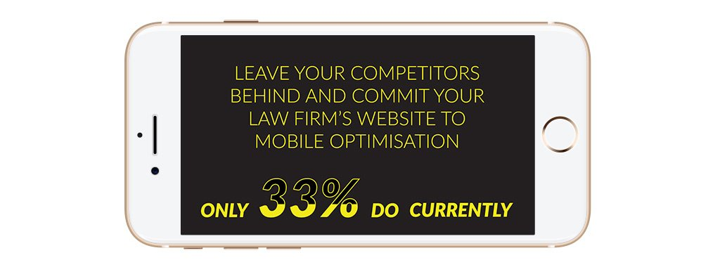Only 33% of legal firm websites are mobile optimised. Your firm can leave two-thirds of your competitors behind!